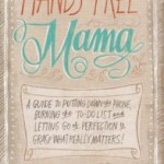 Hands-Free Mama: A Guide to Putting Down the Phone, Burning the To-Do List, and Letting Go of Perfection to Grasp What Really Matters!