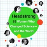 Headstrong: 52 Women Who Changed Science — and the World